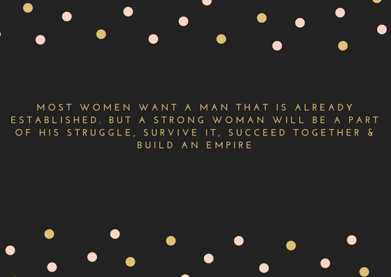 most women want a man that is already established. but a strong woman will be a part of his struggle, survive it, succeed together & build an empire